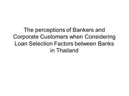 The perceptions of Bankers and Corporate Customers when Considering Loan Selection Factors between Banks in Thailand.