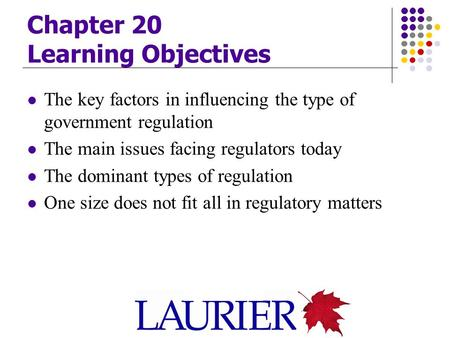 Chapter 20 Learning Objectives The key factors in influencing the type of government regulation The main issues facing regulators today The dominant types.