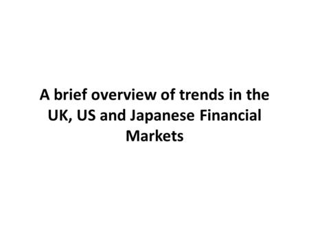A brief overview of trends in the UK, US and Japanese Financial Markets.