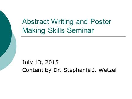 Abstract Writing and Poster Making Skills Seminar July 13, 2015 Content by Dr. Stephanie J. Wetzel.