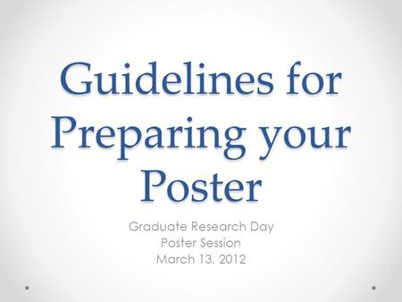 Guidelines for Preparing your Poster Graduate Research Day Poster Session March 13, 2012.
