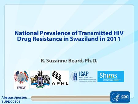 National Prevalence of Transmitted HIV Drug Resistance in Swaziland in 2011 R. Suzanne Beard, Ph.D. Abstract/poster: TUPDC0103.