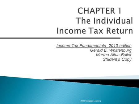 Income Tax Fundamentals 2010 edition Gerald E. Whittenburg Martha Altus-Buller Student's Copy 2010 Cengage Learning.