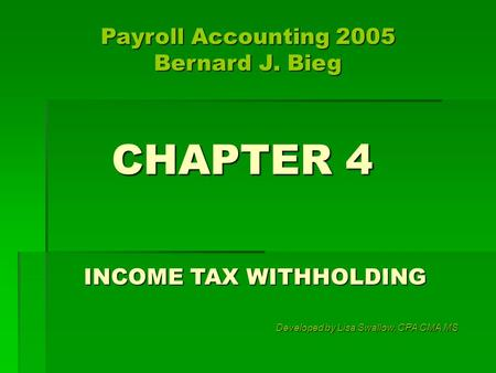 CHAPTER 4 INCOME TAX WITHHOLDING Developed by Lisa Swallow, CPA CMA MS Payroll Accounting 2005 Bernard J. Bieg.