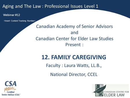 1 12. FAMILY CAREGIVING Faculty : Laura Watts, LL.B., National Director, CCEL Aging and The Law : Professional Issues Level 1 Webinar #12 Canadian Academy.