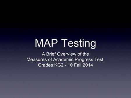 MAP Testing A Brief Overview of the Measures of Academic Progress Test. Grades KG2 - 10 Fall 2014.