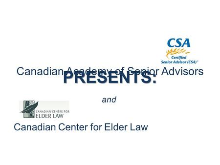 Canadian Academy of Senior Advisors Canadian Center for Elder Law and PRESENTS:.