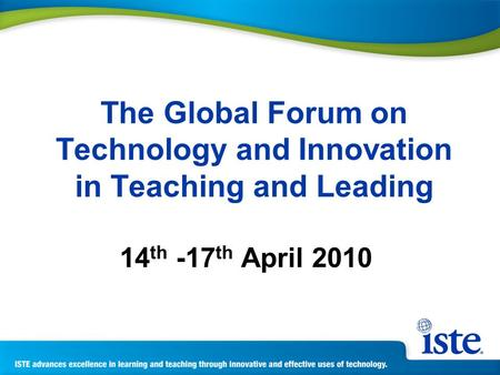 The Global Forum on Technology and Innovation in Teaching and Leading 14 th -17 th April 2010.