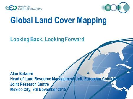 Global Land Cover Mapping Looking Back, Looking Forward Alan Belward Head of Land Resource Management Unit, European Commisison, Joint Research Centre.