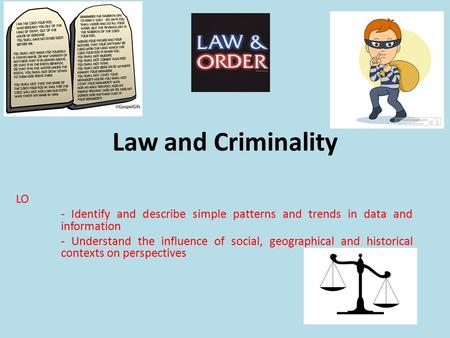 Law and Criminality LO - Identify and describe simple patterns and trends in data and information - Understand the influence of social, geographical and.