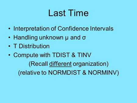 Last Time Interpretation of Confidence Intervals Handling unknown μ and σ T Distribution Compute with TDIST & TINV (Recall different organization) (relative.