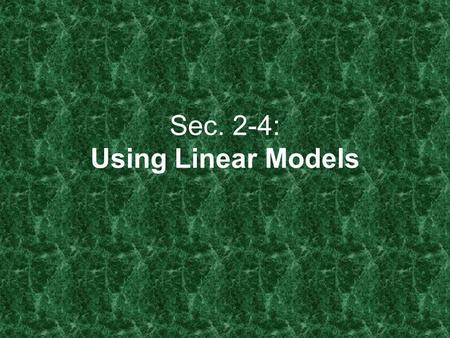 Sec. 2-4: Using Linear Models. Scatter Plots 1.Dependent Variable: The variable whose value DEPENDS on another's value. (y) 2.Independent Variable: The.