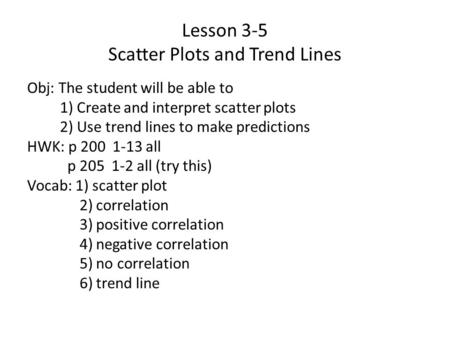Lesson 3-5 Scatter Plots and Trend Lines Obj: The student will be able to 1) Create and interpret scatter plots 2) Use trend lines to make predictions.