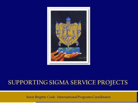 SUPPORTING SIGMA SERVICE PROJECTS Soror Brigitte Cook- International Programs Coordinator.