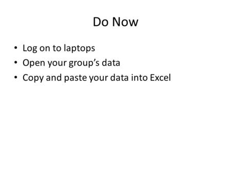 Do Now Log on to laptops Open your group's data Copy and paste your data into Excel.