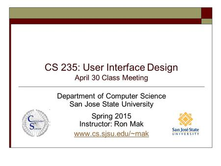CS 235: User Interface Design April 30 Class Meeting Department of Computer Science San Jose State University Spring 2015 Instructor: Ron Mak www.cs.sjsu.edu/~mak.