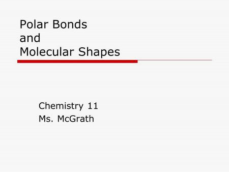 Polar Bonds and Molecular Shapes Chemistry 11 Ms. McGrath.