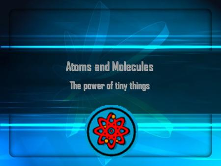 Atoms and Molecules The power of tiny things. Structure of an Atom Three Kinds of Particles: Protons (+) Inside nucleus Protons (+) Inside nucleus Neutrons.