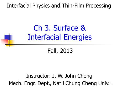 1 Fall, 2013 Ch 3. Surface & Interfacial Energies Instructor: J.-W. John Cheng Mech. Engr. Dept., Nat ' l Chung Cheng Univ. Interfacial Physics and Thin-Film.