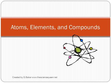 Created by G.Baker www.thesciencequeen.net Atoms, Elements, and Compounds.