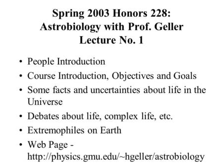 Spring 2003 Honors 228: Astrobiology with Prof. Geller Lecture No. 1 People Introduction Course Introduction, Objectives and Goals Some facts and uncertainties.