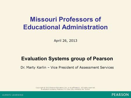 Missouri Professors of Educational Administration April 26, 2013 Copyright © 2012 Pearson Education, Inc. or its affiliate(s). All rights reserved. Evaluation.