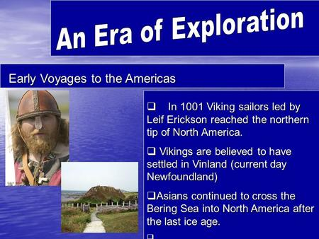Early Voyages to the Americas  In 1001 Viking sailors led by Leif Erickson reached the northern tip of North America.  Vikings are believed to have settled.
