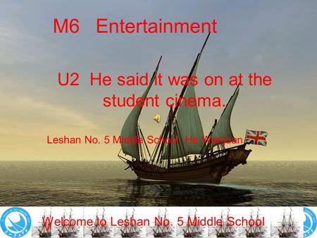 Welcome to Leshan No. 5 Middle School! M6 Entertainment U2 He said it was on at the student cinema. Leshan No. 5 Middle School He Wenjuan Welcome to Leshan.