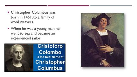 CHRISTOPHER COLUMBUS  Christopher Columbus was born in 1451, to a family of wool weavers.  When he was a young man he went to sea and became an experienced.