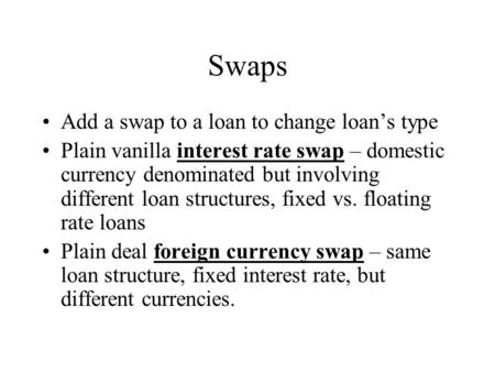 Swaps Add a swap to a loan to change loan's type Plain vanilla interest rate swap – domestic currency denominated but involving different loan structures,
