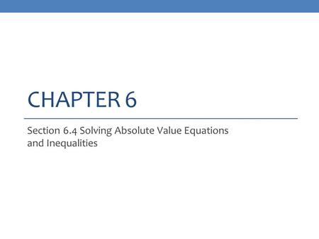 CHAPTER 6 Section 6.4 Solving Absolute Value Equations and Inequalities.