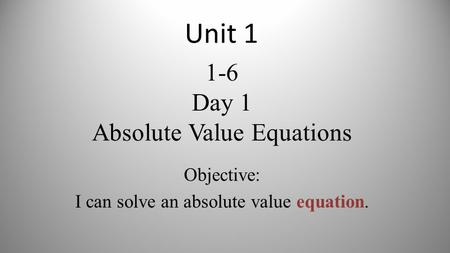 1-6 Day 1 Absolute Value Equations Objective: I can solve an absolute value equation. Unit 1.