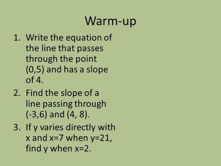Warm-up 1.Write the equation of the line that passes through the point (0,5) and has a slope of 4. 2.Find the slope of a line passing through (-3,6) and.