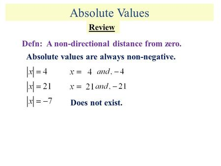 Absolute Values Review Defn: A non-directional distance from zero. Absolute values are always non-negative. Does not exist.