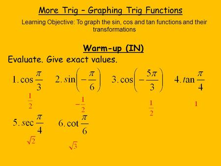 More Trig – Graphing Trig Functions Learning Objective: To graph the sin, cos and tan functions and their transformations Warm-up (IN) Evaluate. Give exact.