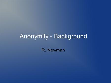Anonymity - Background R. Newman. Topics Defining anonymity Need for anonymity Defining privacy Threats to anonymity and privacy Mechanisms to provide.