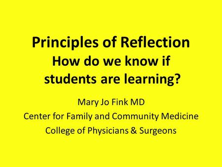 Principles of Reflection How do we know if students are learning? Mary Jo Fink MD Center for Family and Community Medicine College of Physicians & Surgeons.