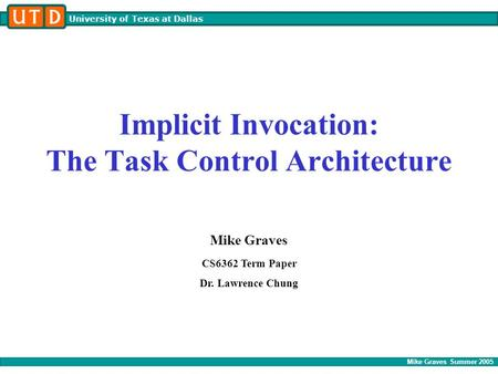 Mike Graves Summer 2005 University of Texas at Dallas Implicit Invocation: The Task Control Architecture Mike Graves CS6362 Term Paper Dr. Lawrence Chung.