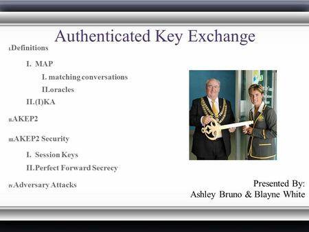 Authenticated Key Exchange I. Definitions I. MAP I. matching conversations II. oracles II. (I)KA II. AKEP2 III. AKEP2 Security I. Session Keys II. Perfect.