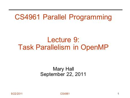 9/22/2011CS4961 CS4961 Parallel Programming Lecture 9: Task Parallelism in OpenMP Mary Hall September 22, 2011 1.