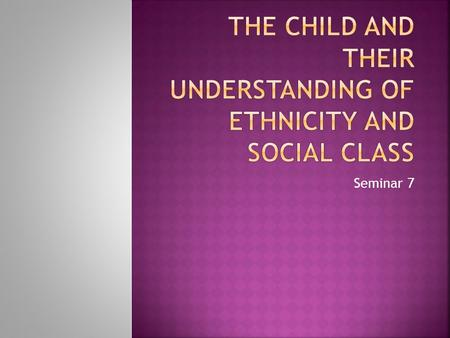 Seminar 7.  Most 3- and 4-year-olds have formed basic concepts of race and ethnicity.