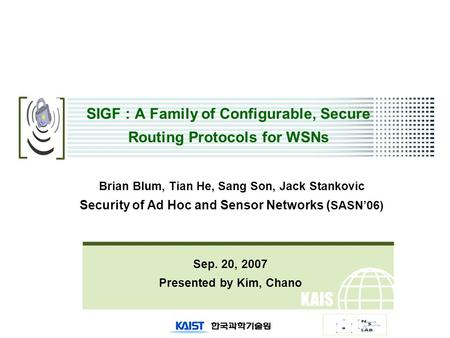 KAIS T SIGF : A Family of Configurable, Secure Routing Protocols for WSNs Sep. 20, 2007 Presented by Kim, Chano Brian Blum, Tian He, Sang Son, Jack Stankovic.