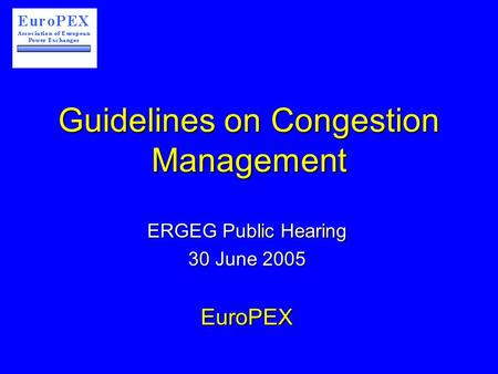 Guidelines on Congestion Management ERGEG Public Hearing 30 June 2005 EuroPEX.