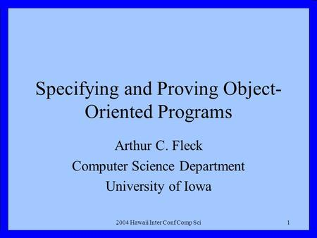 2004 Hawaii Inter Conf Comp Sci1 Specifying and Proving Object- Oriented Programs Arthur C. Fleck Computer Science Department University of Iowa.