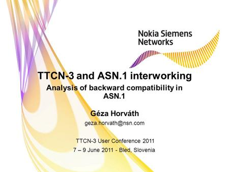 TTCN-3 and ASN.1 interworking Analysis of backward compatibility in ASN.1 Géza Horváth TTCN-3 User Conference 2011 7 – 9 June 2011.