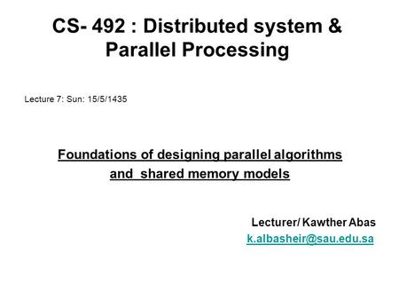 CS- 492 : Distributed system & Parallel Processing Lecture 7: Sun: 15/5/1435 Foundations of designing parallel algorithms and shared memory models Lecturer/