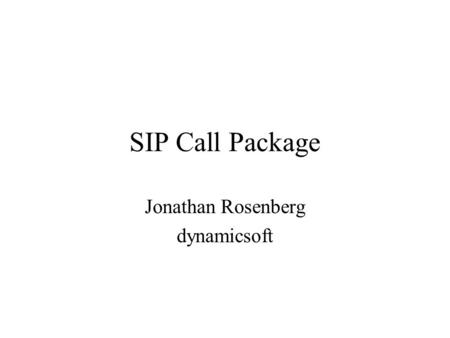 SIP Call Package Jonathan Rosenberg dynamicsoft. Three Separate Pieces Call Leg State Package Conference Package To-Join/To-Replace.