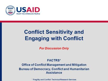 Conflict Sensitivity and Engaging with Conflict For Discussion Only FACTRS* Office of Conflict Management and Mitigation Bureau of Democracy, Conflict.