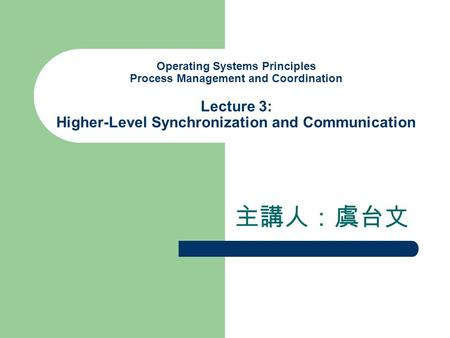 Operating Systems Principles Process Management and Coordination Lecture 3: Higher-Level Synchronization and Communication 主講人:虞台文.