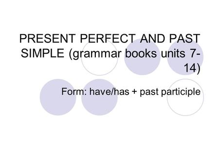PRESENT PERFECT AND PAST SIMPLE (grammar books units 7- 14) Form: have/has + past participle.